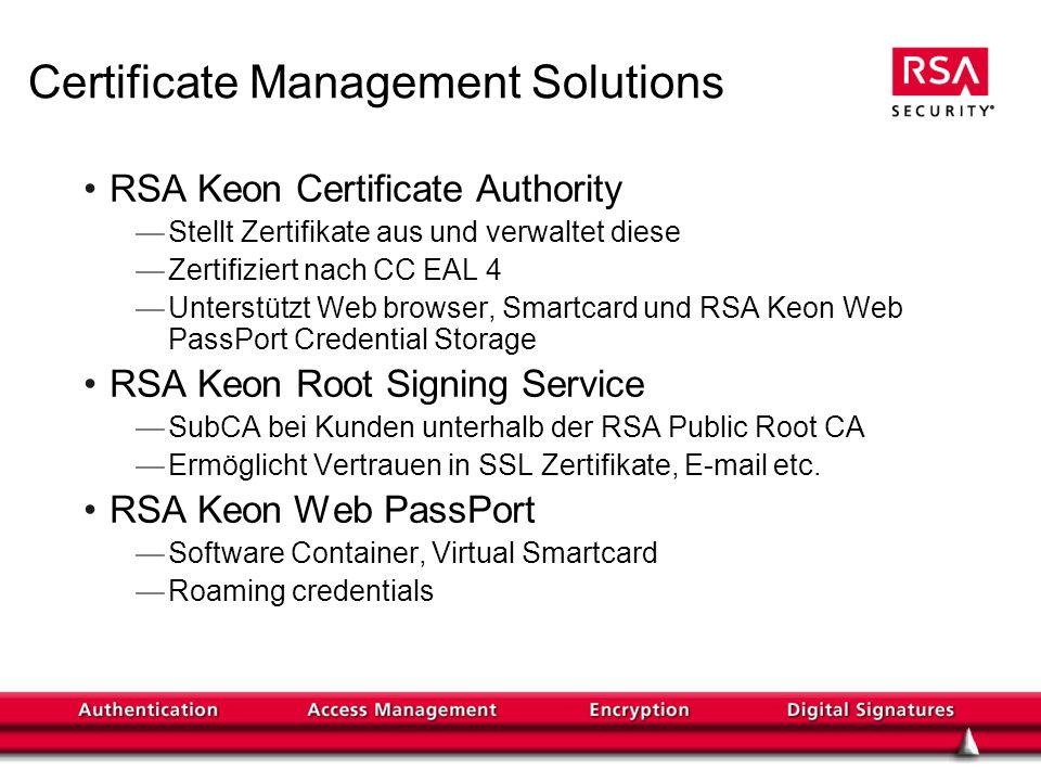 Certificate Management Solutions RSA Keon Certificate Authority Stellt Zertifikate aus und verwaltet diese Zertifiziert nach CC EAL 4 Unterstützt Web browser, Smartcard und RSA Keon Web PassPort Credential Storage RSA Keon Root Signing Service SubCA bei Kunden unterhalb der RSA Public Root CA Ermöglicht Vertrauen in SSL Zertifikate, E-mail etc.