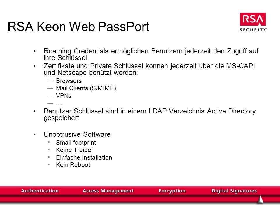 RSA Keon Web PassPort Roaming Credentials ermöglichen Benutzern jederzeit den Zugriff auf ihre Schlüssel Zertifikate und Private Schlüssel können jederzeit über die MS-CAPI und Netscape benützt werden: Browsers Mail Clients (S/MIME) VPNs … Benutzer Schlüssel sind in einem LDAP Verzeichnis Active Directory gespeichert Unobtrusive Software Small footprint Keine Treiber Einfache Installation Kein Reboot