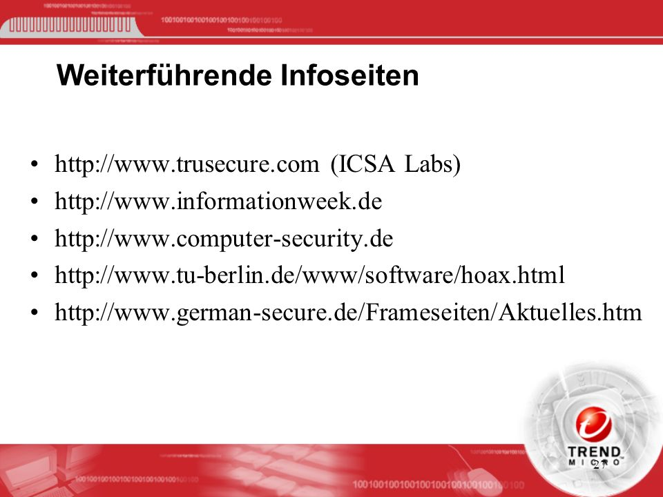 27 Weiterführende Infoseiten http://www.trusecure.com (ICSA Labs) http://www.informationweek.de http://www.computer-security.de http://www.tu-berlin.de/www/software/hoax.html http://www.german-secure.de/Frameseiten/Aktuelles.htm