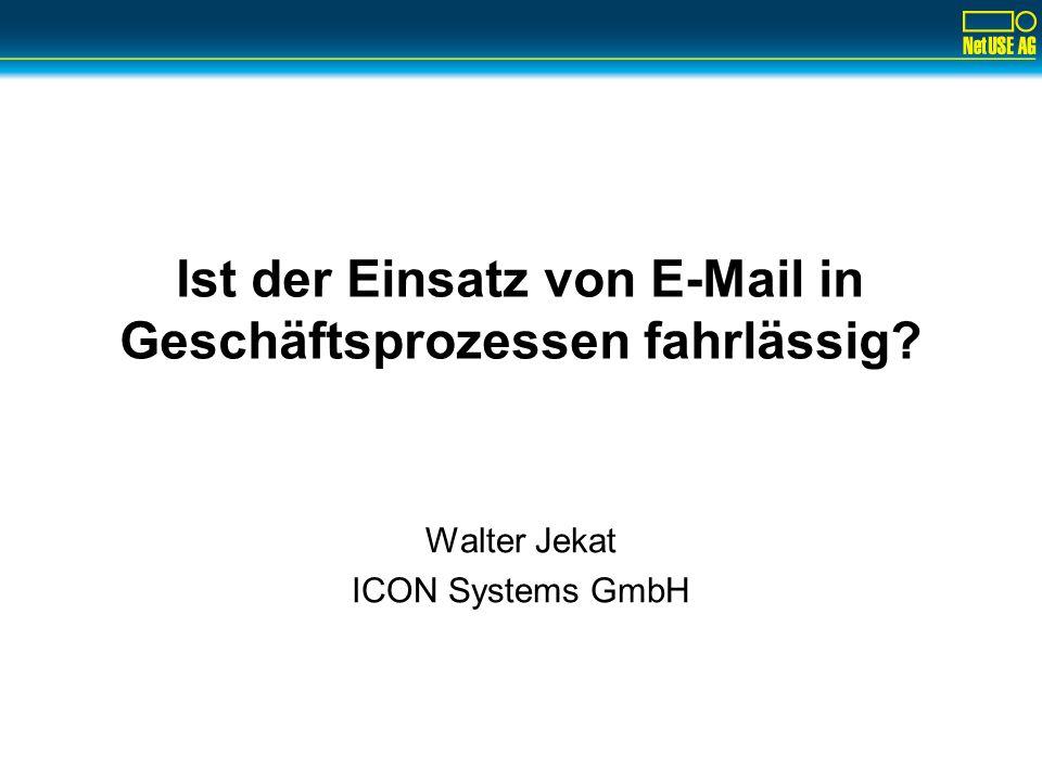 Ist der Einsatz von E-Mail in Geschäftsprozessen fahrlässig? Walter Jekat ICON Systems GmbH