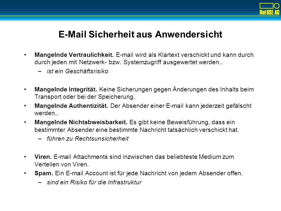 E-Mail Sicherheit aus Anwendersicht Mangelnde Vertraulichkeit. E-mail wird als Klartext verschickt und kann durch durch jeden mit Netzwerk- bzw. Syste