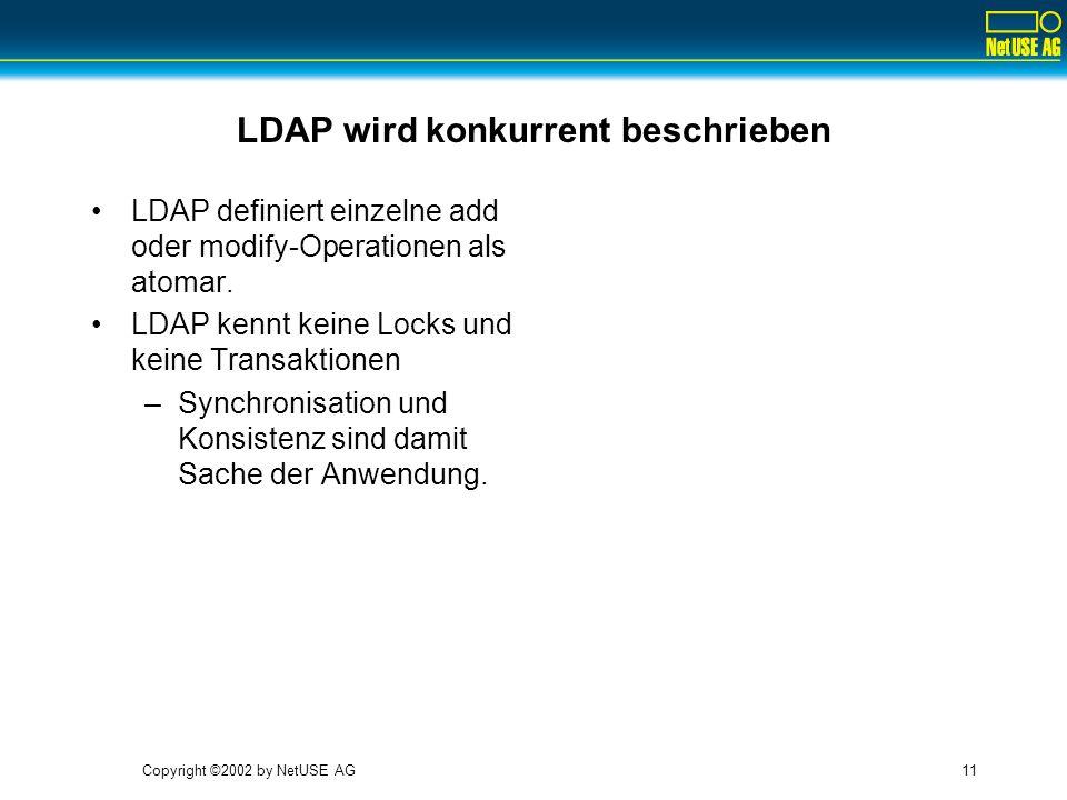 Copyright ©2002 by NetUSE AG11 LDAP wird konkurrent beschrieben LDAP definiert einzelne add oder modify-Operationen als atomar. LDAP kennt keine Locks