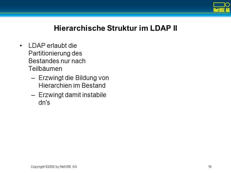 Copyright ©2002 by NetUSE AG16 Hierarchische Struktur im LDAP II LDAP erlaubt die Partitionierung des Bestandes nur nach Teilbäumen –Erzwingt die Bild