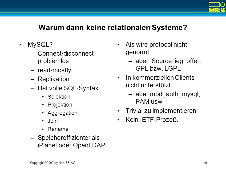 Copyright ©2002 by NetUSE AG19 Warum dann keine relationalen Systeme? MySQL? –Connect/disconnect problemlos –read-mostly –Replikation –Hat volle SQL-S