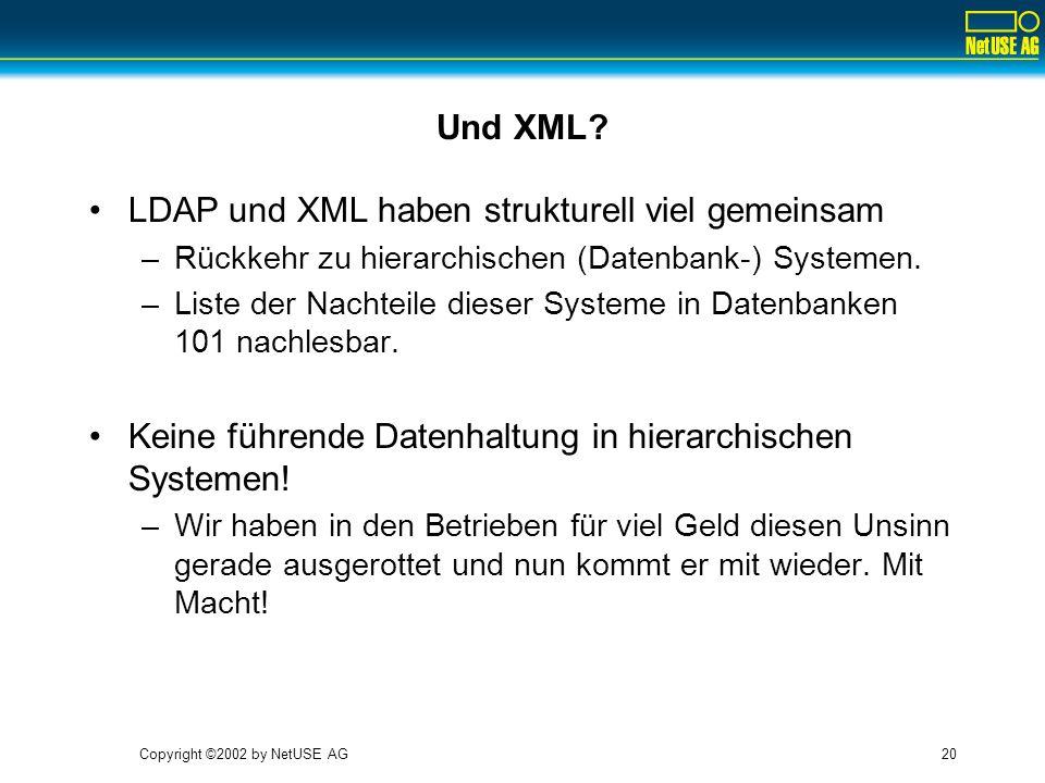 Copyright ©2002 by NetUSE AG20 Und XML? LDAP und XML haben strukturell viel gemeinsam –Rückkehr zu hierarchischen (Datenbank-) Systemen. –Liste der Na