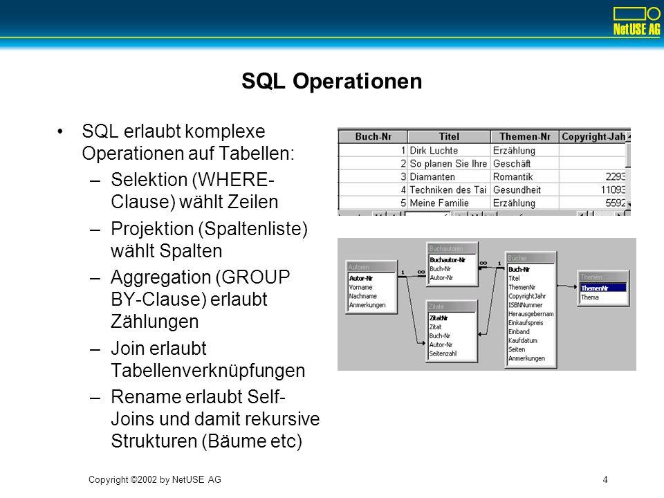 Copyright ©2002 by NetUSE AG4 SQL Operationen SQL erlaubt komplexe Operationen auf Tabellen: –Selektion (WHERE- Clause) wählt Zeilen –Projektion (Spal