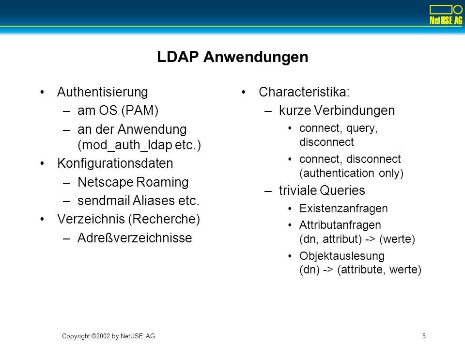 Copyright ©2002 by NetUSE AG5 LDAP Anwendungen Authentisierung –am OS (PAM) –an der Anwendung (mod_auth_ldap etc.) Konfigurationsdaten –Netscape Roami