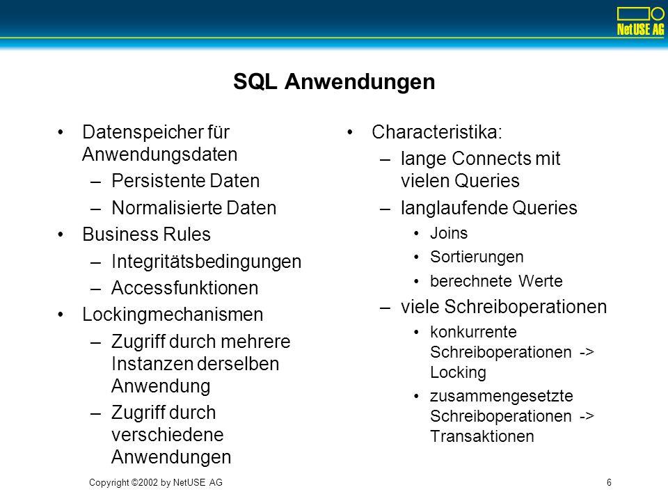 Copyright ©2002 by NetUSE AG6 SQL Anwendungen Datenspeicher für Anwendungsdaten –Persistente Daten –Normalisierte Daten Business Rules –Integritätsbed