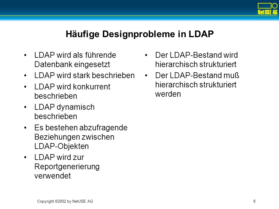Copyright ©2002 by NetUSE AG8 Häufige Designprobleme in LDAP LDAP wird als führende Datenbank eingesetzt LDAP wird stark beschrieben LDAP wird konkurr