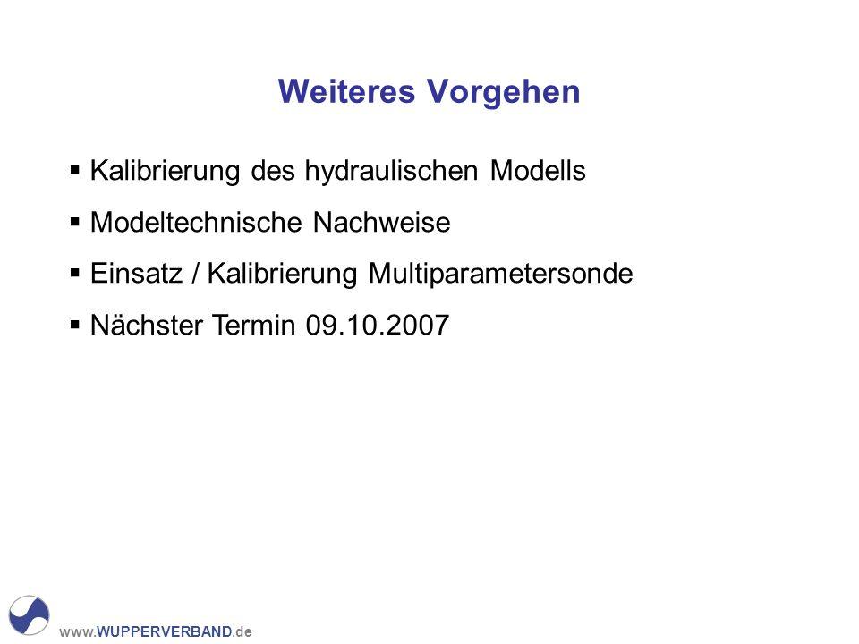 www.WUPPERVERBAND.de Weiteres Vorgehen Kalibrierung des hydraulischen Modells Modeltechnische Nachweise Einsatz / Kalibrierung Multiparametersonde Nächster Termin 09.10.2007