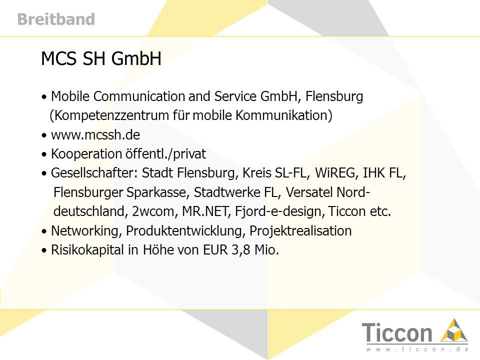 Breitband MCS SH GmbH Mobile Communication and Service GmbH, Flensburg (Kompetenzzentrum für mobile Kommunikation) www.mcssh.de Kooperation öffentl./privat Gesellschafter: Stadt Flensburg, Kreis SL-FL, WiREG, IHK FL, Flensburger Sparkasse, Stadtwerke FL, Versatel Nord- deutschland, 2wcom, MR.NET, Fjord-e-design, Ticcon etc.