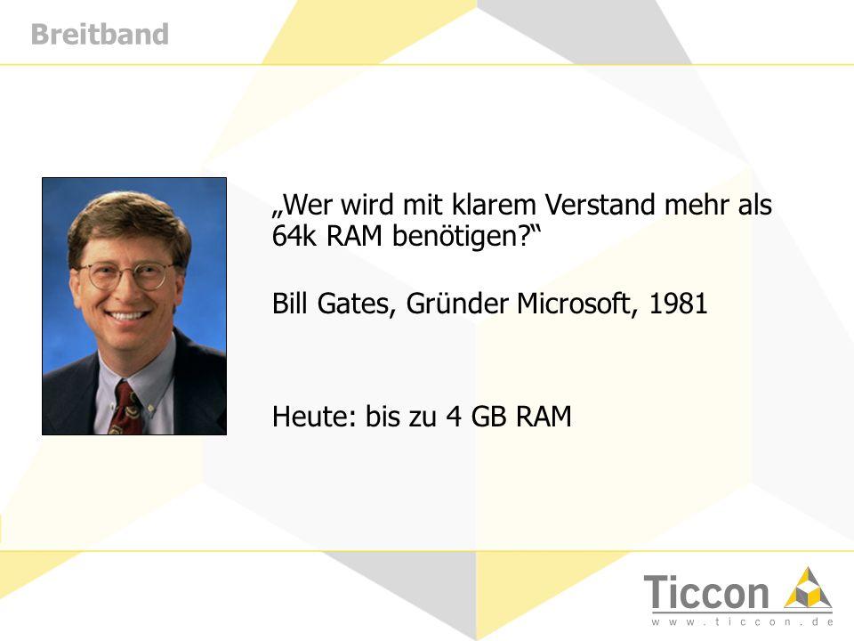 Breitband Wer wird mit klarem Verstand mehr als 64k RAM benötigen? Bill Gates, Gründer Microsoft, 1981 Heute: bis zu 4 GB RAM