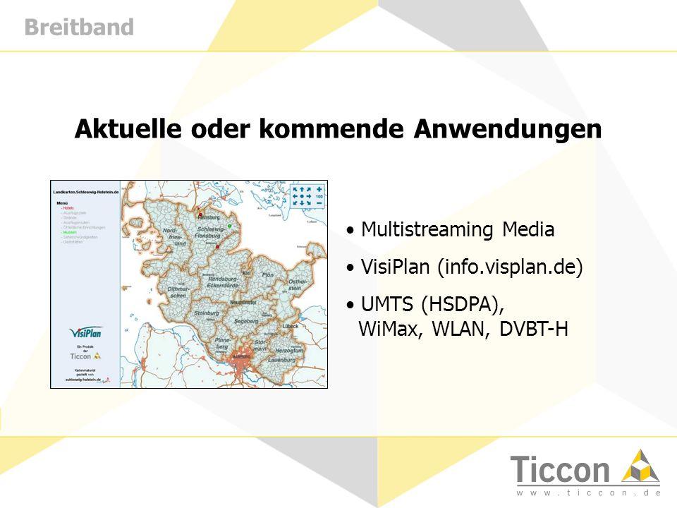 Breitband Aktuelle oder kommende Anwendungen Multistreaming Media VisiPlan (info.visplan.de) UMTS (HSDPA), WiMax, WLAN, DVBT-H