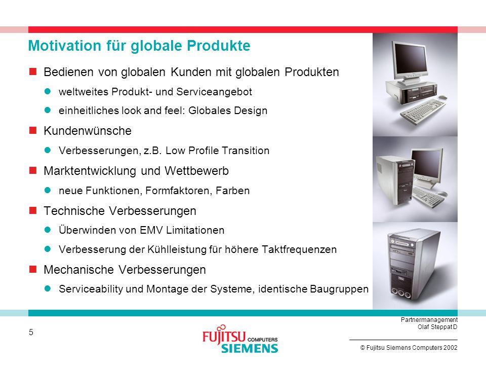 5 © Fujitsu Siemens Computers 2002 Partnermanagement Olaf Steppat D Motivation für globale Produkte Bedienen von globalen Kunden mit globalen Produkten weltweites Produkt- und Serviceangebot einheitliches look and feel: Globales Design Kundenwünsche Verbesserungen, z.B.