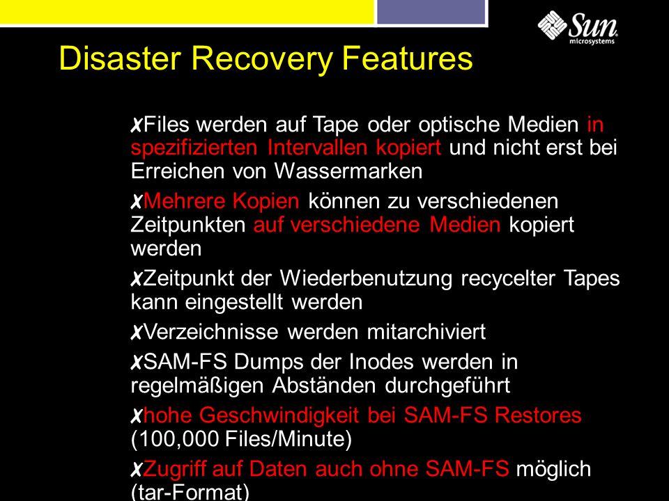 Disaster Recovery Features Files werden auf Tape oder optische Medien in spezifizierten Intervallen kopiert und nicht erst bei Erreichen von Wassermarken Mehrere Kopien können zu verschiedenen Zeitpunkten auf verschiedene Medien kopiert werden Zeitpunkt der Wiederbenutzung recycelter Tapes kann eingestellt werden Verzeichnisse werden mitarchiviert SAM-FS Dumps der Inodes werden in regelmäßigen Abständen durchgeführt hohe Geschwindigkeit bei SAM-FS Restores (100,000 Files/Minute) Zugriff auf Daten auch ohne SAM-FS möglich (tar-Format)