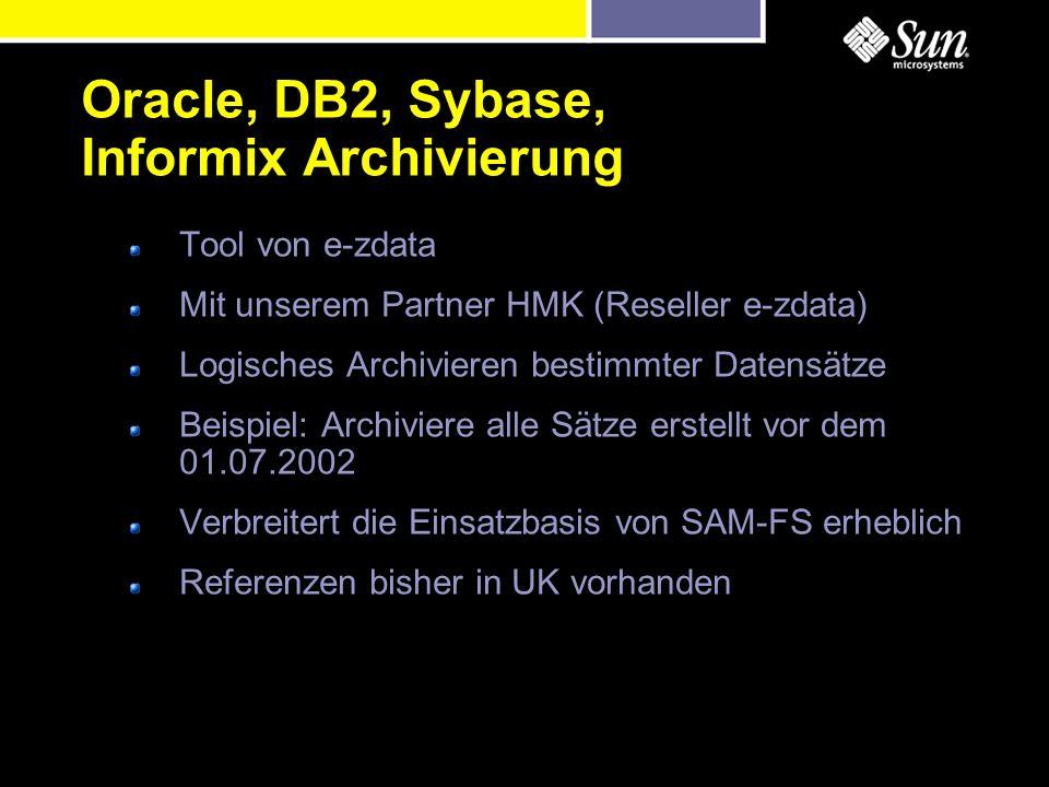 Tool von e-zdata Mit unserem Partner HMK (Reseller e-zdata) Logisches Archivieren bestimmter Datensätze Beispiel: Archiviere alle Sätze erstellt vor dem 01.07.2002 Verbreitert die Einsatzbasis von SAM-FS erheblich Referenzen bisher in UK vorhanden Oracle, DB2, Sybase, Informix Archivierung