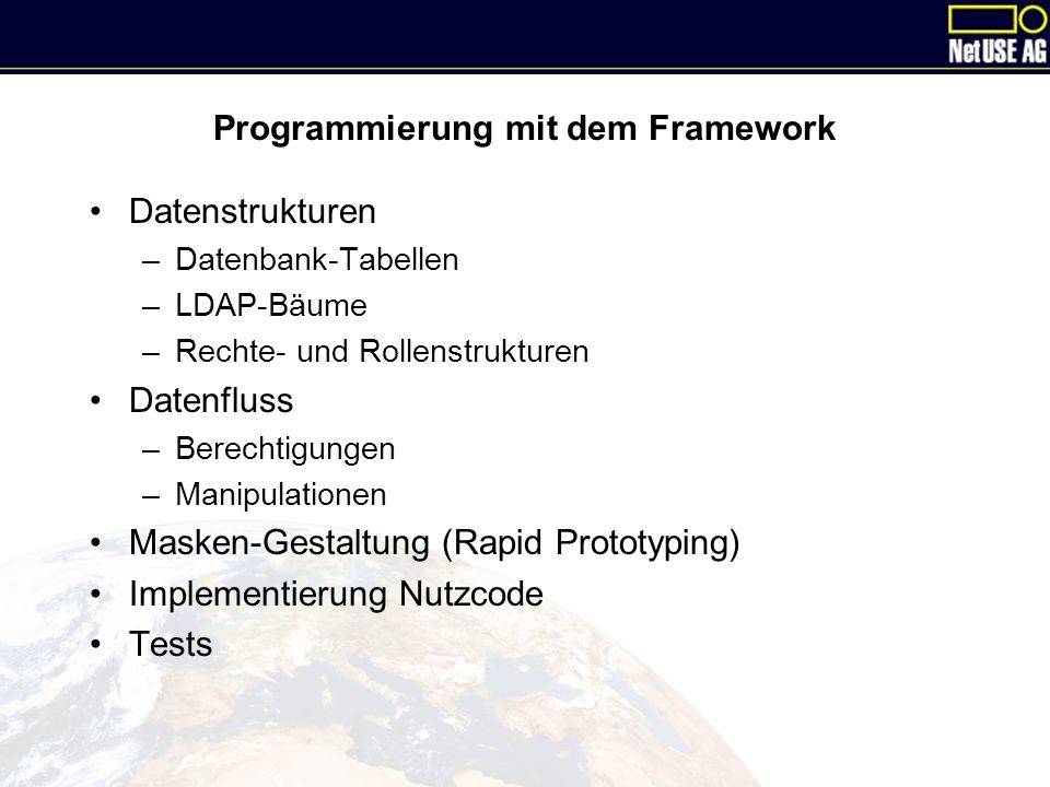 Programmierung mit dem Framework Datenstrukturen –Datenbank-Tabellen –LDAP-Bäume –Rechte- und Rollenstrukturen Datenfluss –Berechtigungen –Manipulationen Masken-Gestaltung (Rapid Prototyping) Implementierung Nutzcode Tests