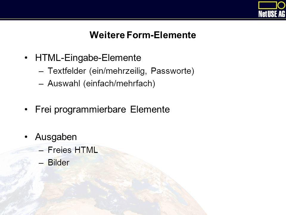 Weitere Form-Elemente HTML-Eingabe-Elemente –Textfelder (ein/mehrzeilig, Passworte) –Auswahl (einfach/mehrfach) Frei programmierbare Elemente Ausgaben –Freies HTML –Bilder