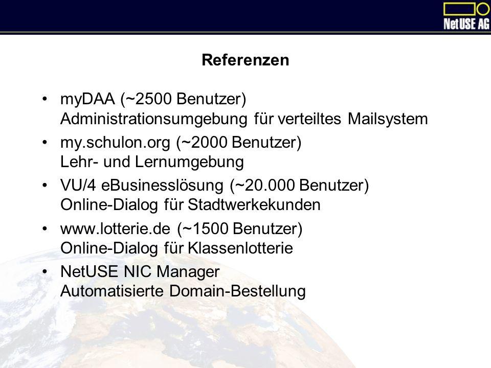Referenzen myDAA (~2500 Benutzer) Administrationsumgebung für verteiltes Mailsystem my.schulon.org (~2000 Benutzer) Lehr- und Lernumgebung VU/4 eBusinesslösung (~20.000 Benutzer) Online-Dialog für Stadtwerkekunden www.lotterie.de (~1500 Benutzer) Online-Dialog für Klassenlotterie NetUSE NIC Manager Automatisierte Domain-Bestellung