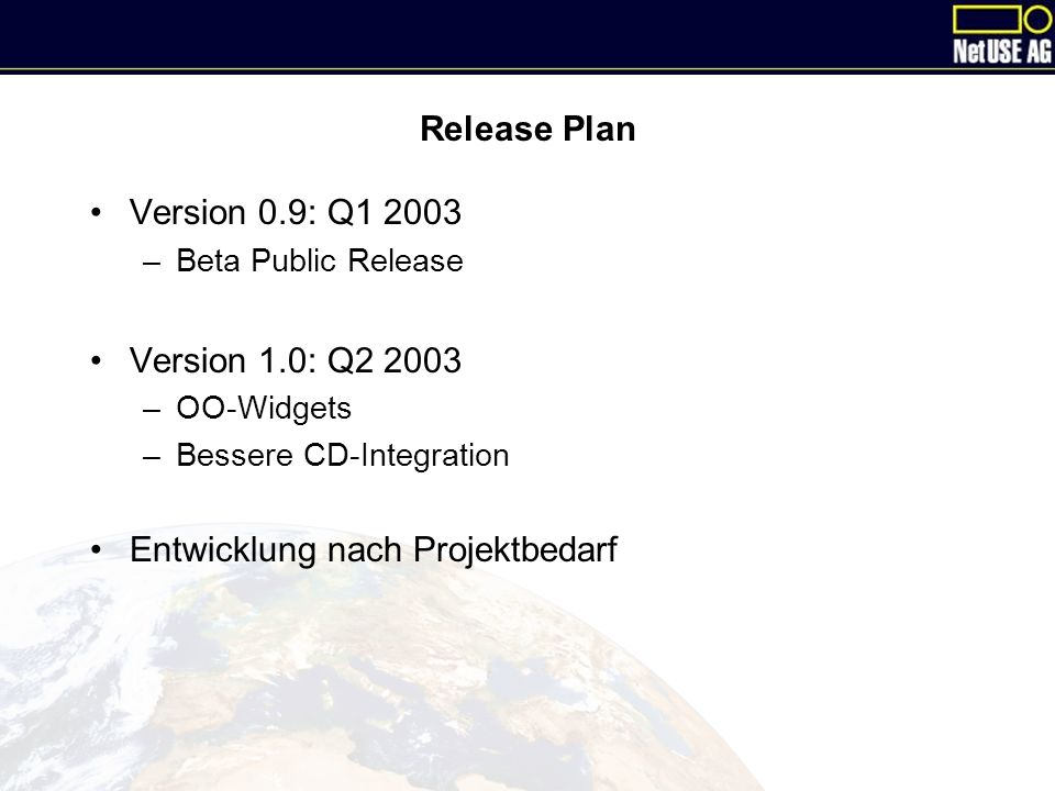 Release Plan Version 0.9: Q1 2003 –Beta Public Release Version 1.0: Q2 2003 –OO-Widgets –Bessere CD-Integration Entwicklung nach Projektbedarf