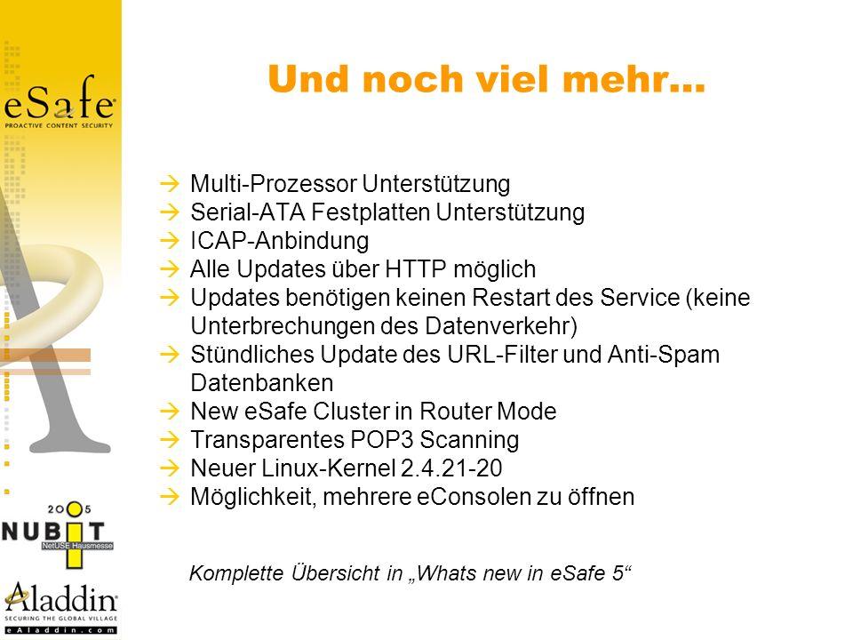 Multi-Prozessor Unterstützung Serial-ATA Festplatten Unterstützung ICAP-Anbindung Alle Updates über HTTP möglich Updates benötigen keinen Restart des Service (keine Unterbrechungen des Datenverkehr) Stündliches Update des URL-Filter und Anti-Spam Datenbanken New eSafe Cluster in Router Mode Transparentes POP3 Scanning Neuer Linux-Kernel 2.4.21-20 Möglichkeit, mehrere eConsolen zu öffnen Und noch viel mehr… Komplette Übersicht in Whats new in eSafe 5