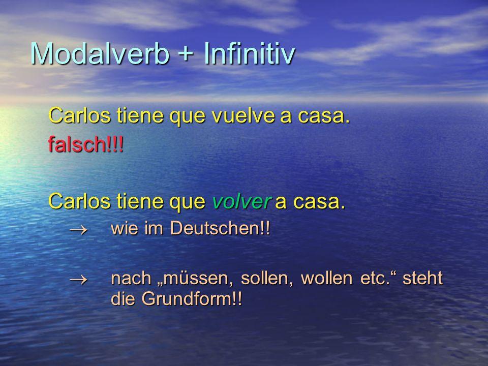 Modalverb + Infinitiv Carlos tiene que vuelve a casa.