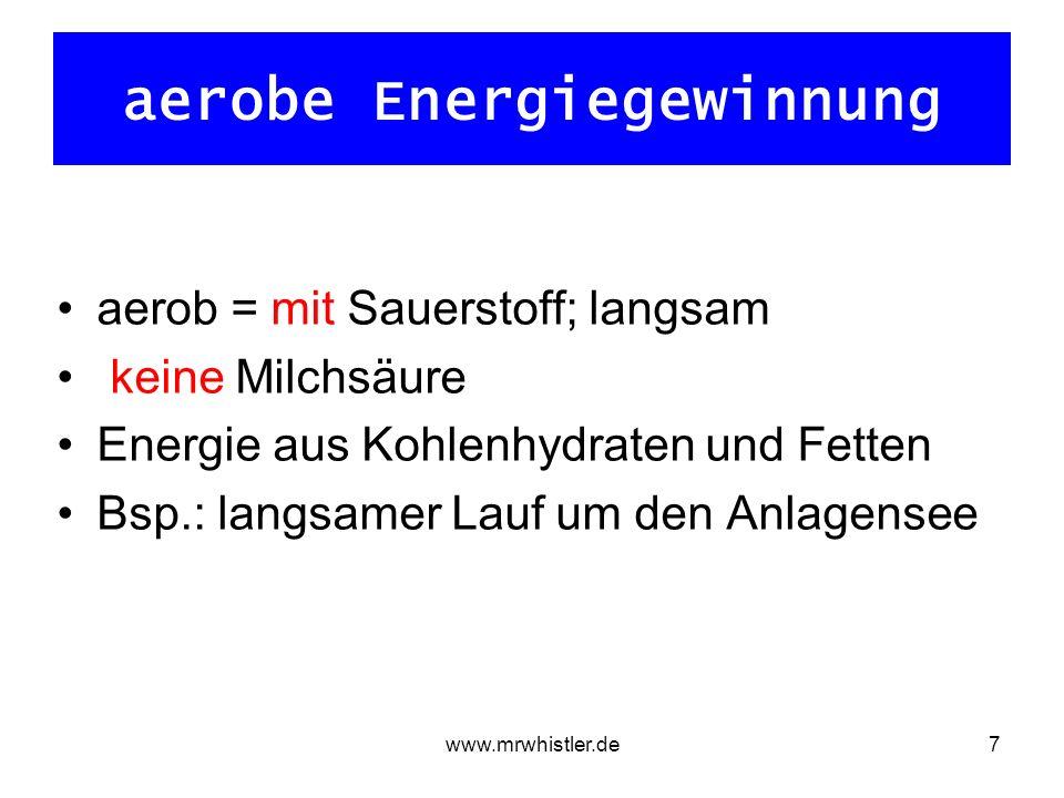 www.mrwhistler.de7 aerobe Energiegewinnung aerob = mit Sauerstoff; langsam keine Milchsäure Energie aus Kohlenhydraten und Fetten Bsp.: langsamer Lauf um den Anlagensee