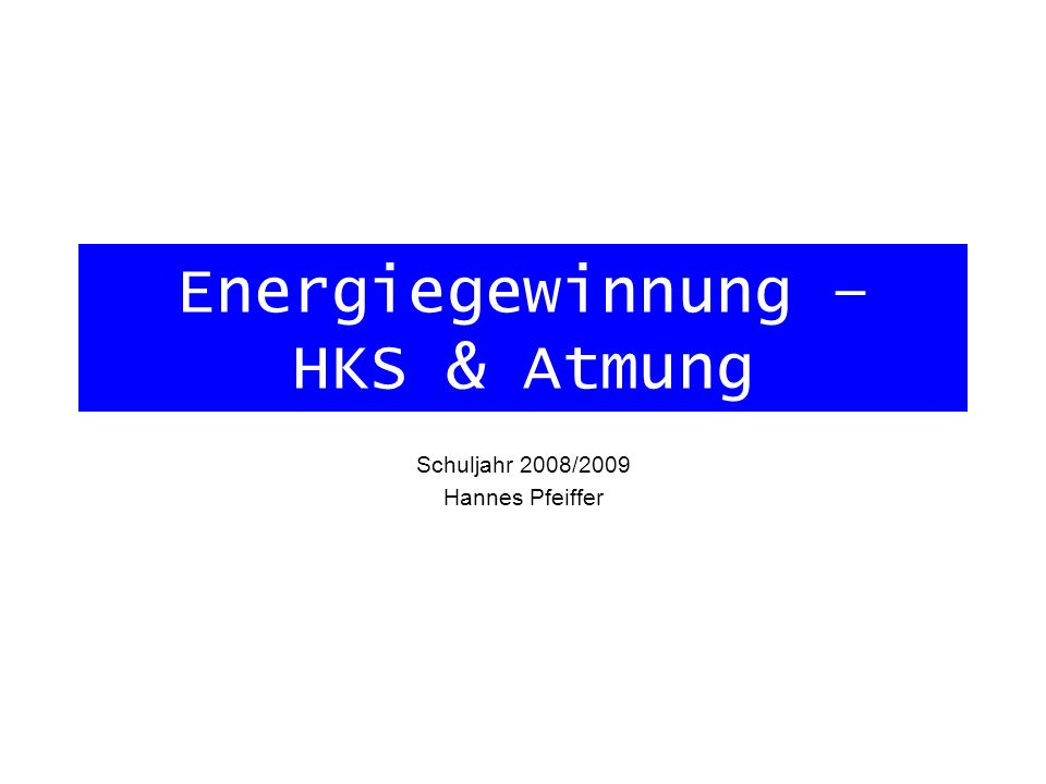 Energiegewinnung – HKS & Atmung Schuljahr 2008/2009 Hannes Pfeiffer