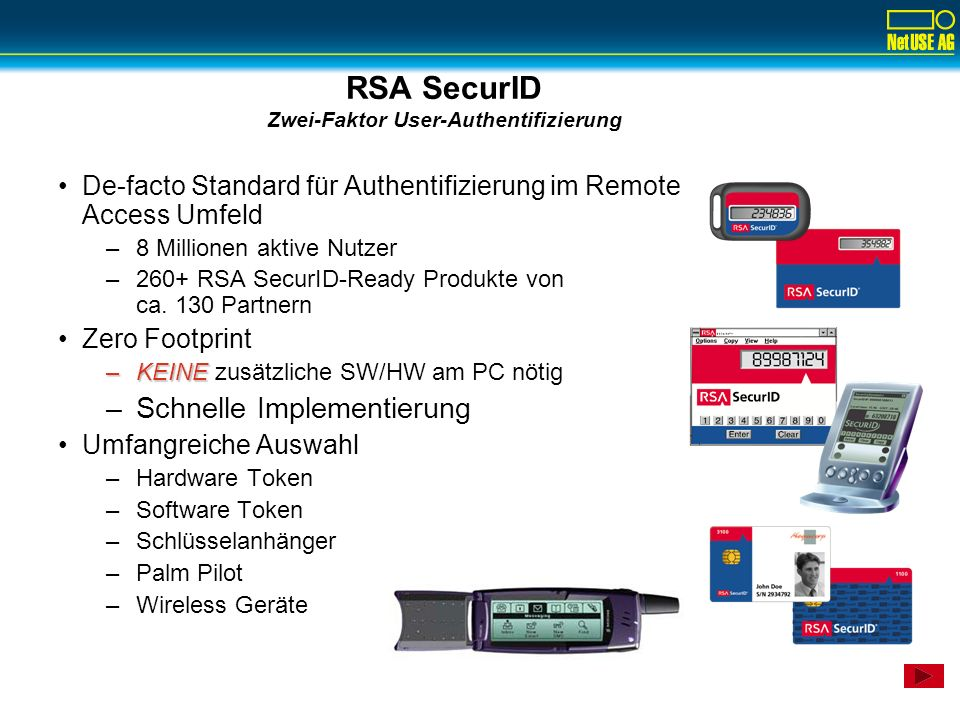 Intranet Mainframe Enterprise Unix Web Server Applikationen& Ressourcen Ressourcen RSA Security Starke Authentifizierung Übersicht der unterstützten Systeme RAS RSA Agent Remote Access RSA ACE/Server Internet RSA Agent Internet Access VPN und Firewall E-Business Enterprise Access