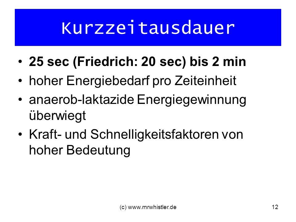 (c) www.mrwhistler.de12 Kurzzeitausdauer 25 sec (Friedrich: 20 sec) bis 2 min hoher Energiebedarf pro Zeiteinheit anaerob-laktazide Energiegewinnung ü