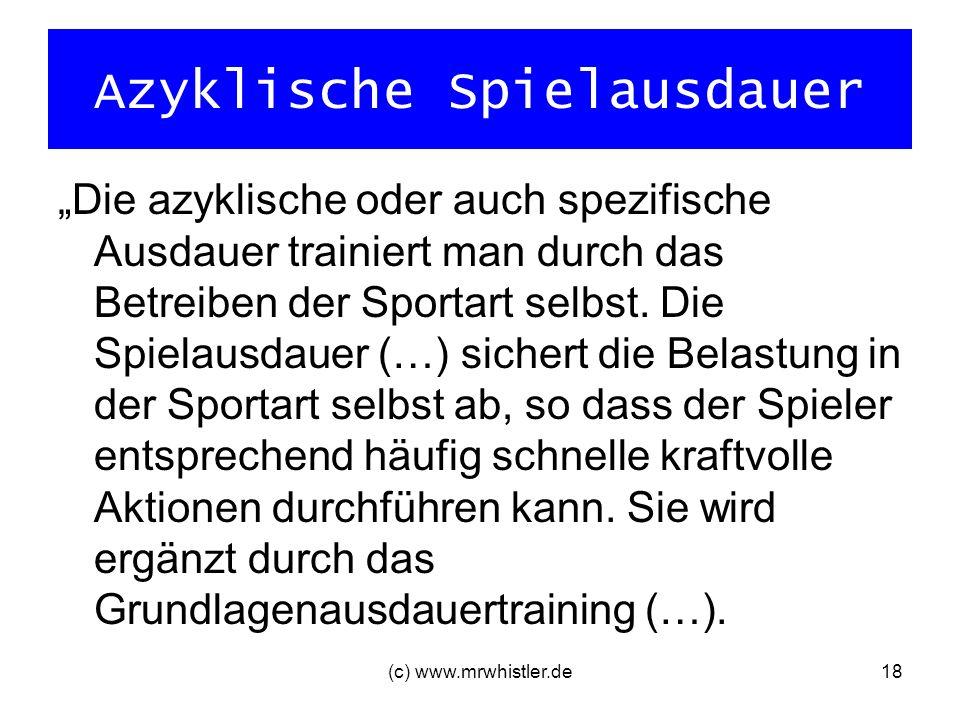 (c) www.mrwhistler.de18 Azyklische Spielausdauer Die azyklische oder auch spezifische Ausdauer trainiert man durch das Betreiben der Sportart selbst.