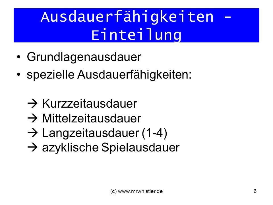 (c) www.mrwhistler.de6 Ausdauerfähigkeiten - Einteilung Grundlagenausdauer spezielle Ausdauerfähigkeiten: Kurzzeitausdauer Mittelzeitausdauer Langzeit