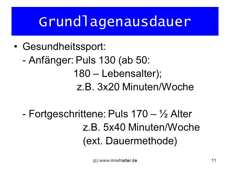 (c) www.mrwhistler.de11 Grundlagenausdauer Gesundheitssport: - Anfänger: Puls 130 (ab 50: 180 – Lebensalter); z.B. 3x20 Minuten/Woche - Fortgeschritte
