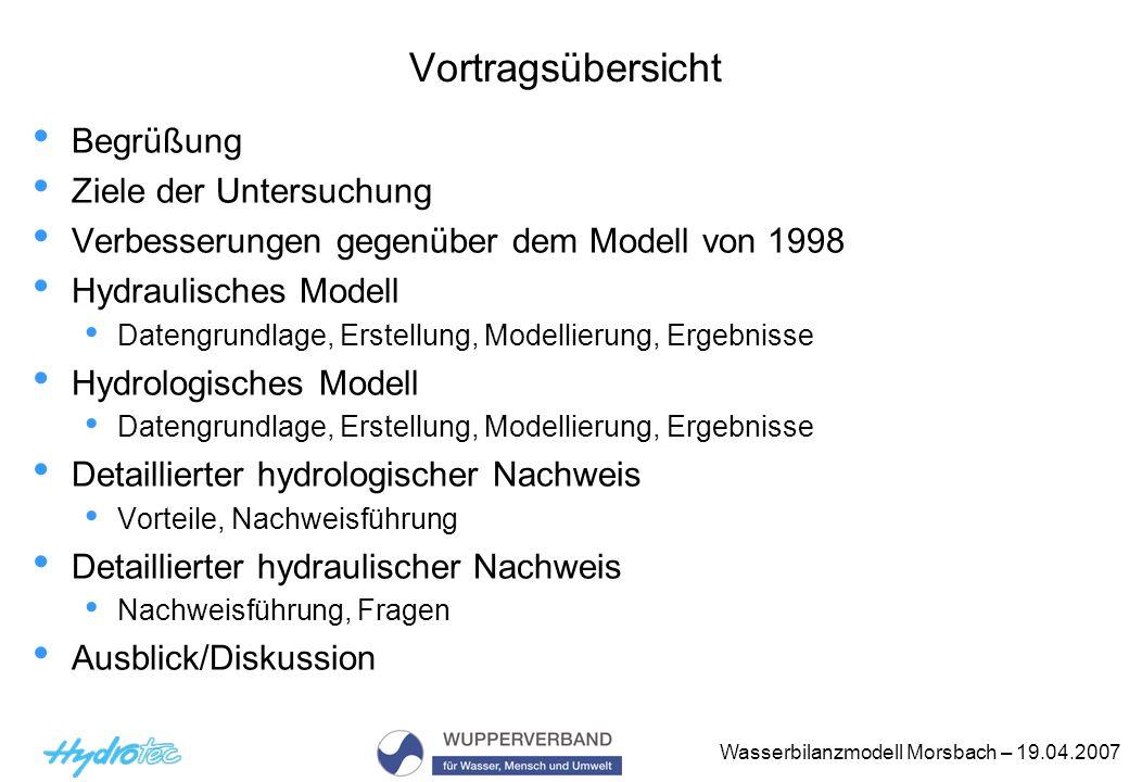 Wasserbilanzmodell Morsbach – 19.04.2007 Ziele der Untersuchung Detaillierte Nachweisverfahren nach BWK M3/M7 Hydrologischer Modellnachweis (Wasserbilanzmodell) Hydraulischer Modellnachweis (stationär ungleichförmige 1D-Berechnungen) Maßnahmenvarianten zur Behebung der Defizite Ergebnisvergleich der vereinfachten und detaillierten Nachweisverfahren Sicherheiten vereinfachter N.