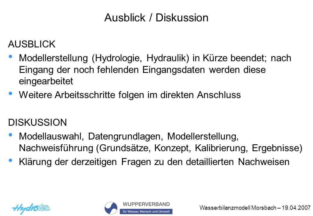 Wasserbilanzmodell Morsbach – 19.04.2007 Ausblick / Diskussion AUSBLICK Modellerstellung (Hydrologie, Hydraulik) in Kürze beendet; nach Eingang der no