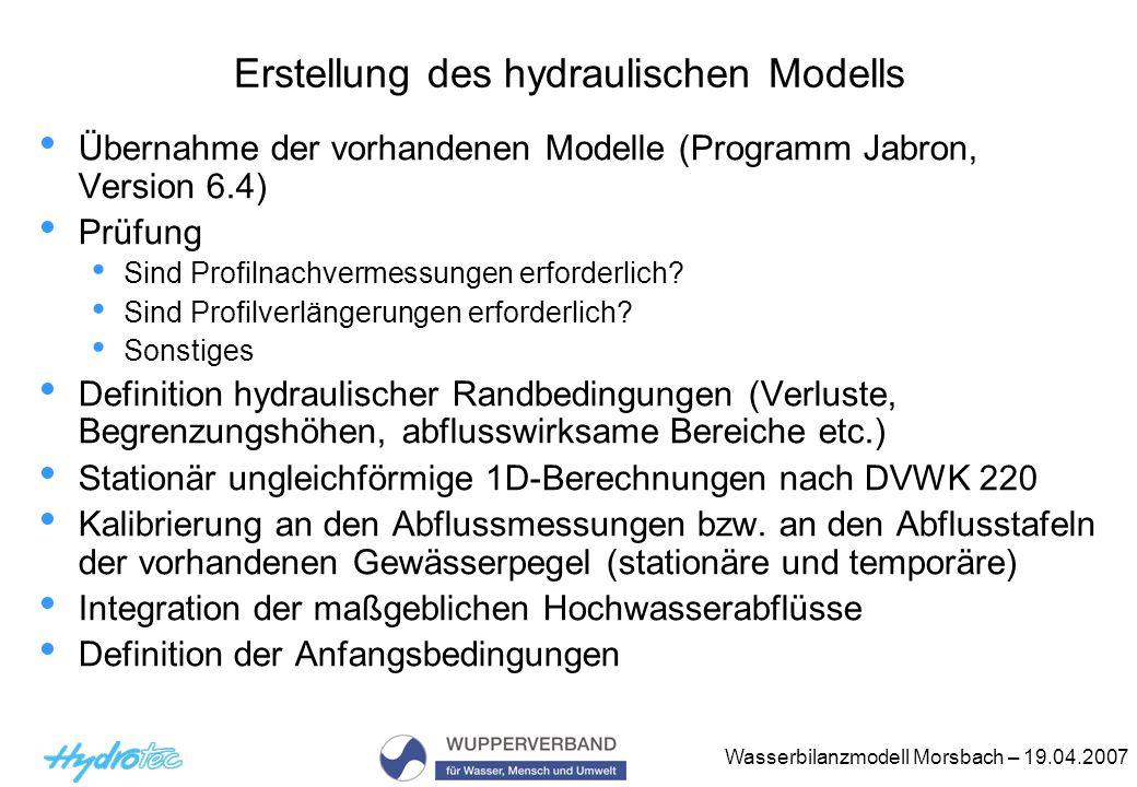 Wasserbilanzmodell Morsbach – 19.04.2007 Hydraulische Ergebnisse Profilweise Berechnung der bordvollen Leistungsfähigkeiten Wasserspiegellagenberechnungen für HQ 1, 2, 5, 10, 25, 50, 100 Ergebnistabellen Hydraulische Längsschnitte für 3 WSP Querprofile mit 2 Wasserspiegellagen Überschwemmungsgebietsgrenzen für einen maßgeblichen Abfluss Hydraulischer Nachweis M7 (Sohlschubspannung) für HQ2 Ist-, Prognose- und PotNat-Zustand Optimierungsvariante im Hinblick auf eine erfolgreiche hydraulische Nachweisführung