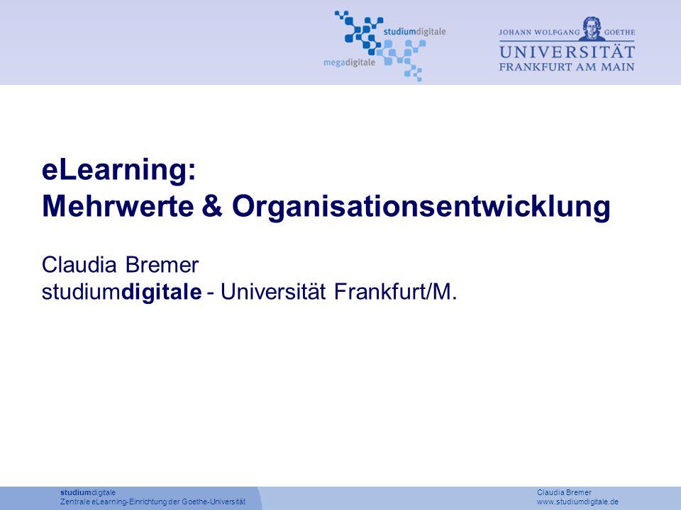 studiumdigitale Claudia Bremer Zentrale eLearning-Einrichtung der Goethe-Universität www.studiumdigitale.de eLearning: Mehrwerte & Organisationsentwic