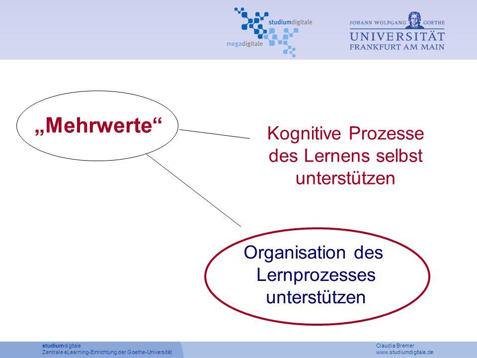 Kognitive Prozesse des Lernens selbst unterstützen Organisation des Lernprozesses unterstützen Mehrwerte studiumdigitale Claudia Bremer Zentrale eLearning-Einrichtung der Goethe-Universität www.studiumdigitale.de