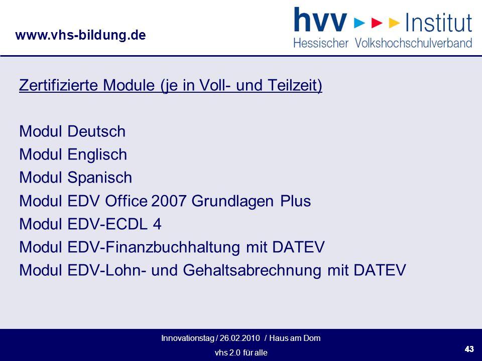 Innovationstag / 26.02.2010 / Haus am Dom vhs 2.0 für alle www.vhs-bildung.de 43 Zertifizierte Module (je in Voll- und Teilzeit) Modul Deutsch Modul Englisch Modul Spanisch Modul EDV Office 2007 Grundlagen Plus Modul EDV-ECDL 4 Modul EDV-Finanzbuchhaltung mit DATEV Modul EDV-Lohn- und Gehaltsabrechnung mit DATEV