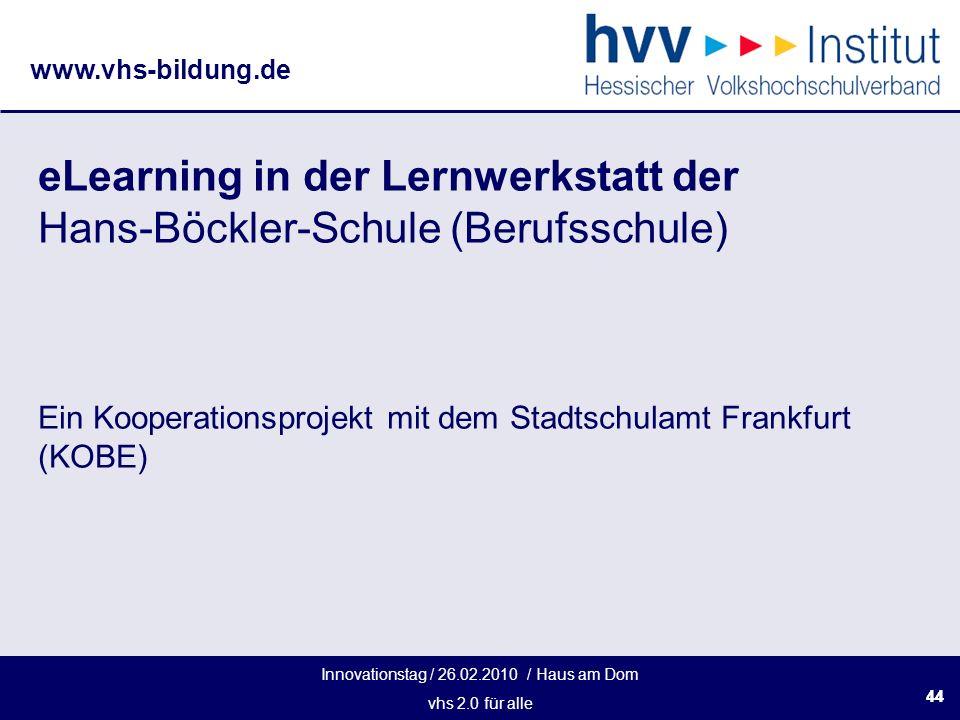 Innovationstag / 26.02.2010 / Haus am Dom vhs 2.0 für alle www.vhs-bildung.de 44 eLearning in der Lernwerkstatt der Hans-Böckler-Schule (Berufsschule) Ein Kooperationsprojekt mit dem Stadtschulamt Frankfurt (KOBE)