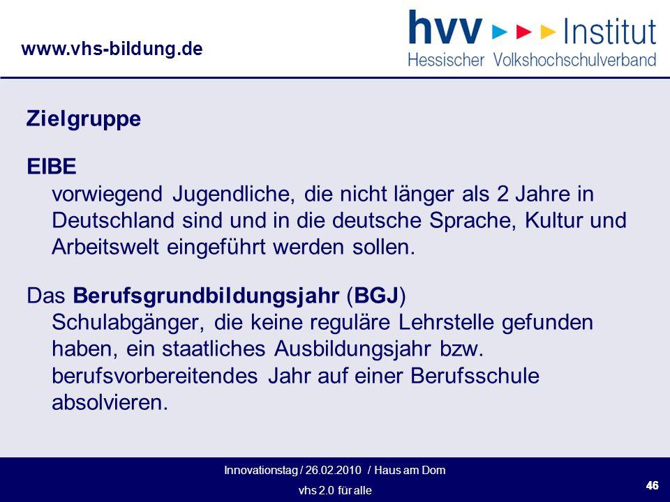 Innovationstag / 26.02.2010 / Haus am Dom vhs 2.0 für alle www.vhs-bildung.de 46 Zielgruppe EIBE vorwiegend Jugendliche, die nicht länger als 2 Jahre in Deutschland sind und in die deutsche Sprache, Kultur und Arbeitswelt eingeführt werden sollen.