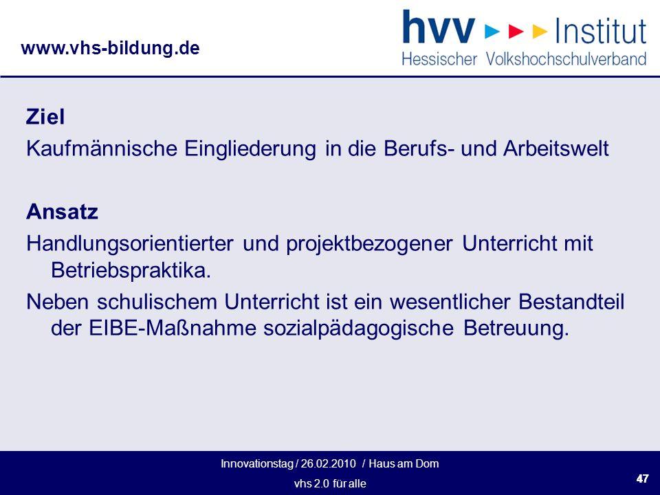 Innovationstag / 26.02.2010 / Haus am Dom vhs 2.0 für alle www.vhs-bildung.de 47 Ziel Kaufmännische Eingliederung in die Berufs- und Arbeitswelt Ansat