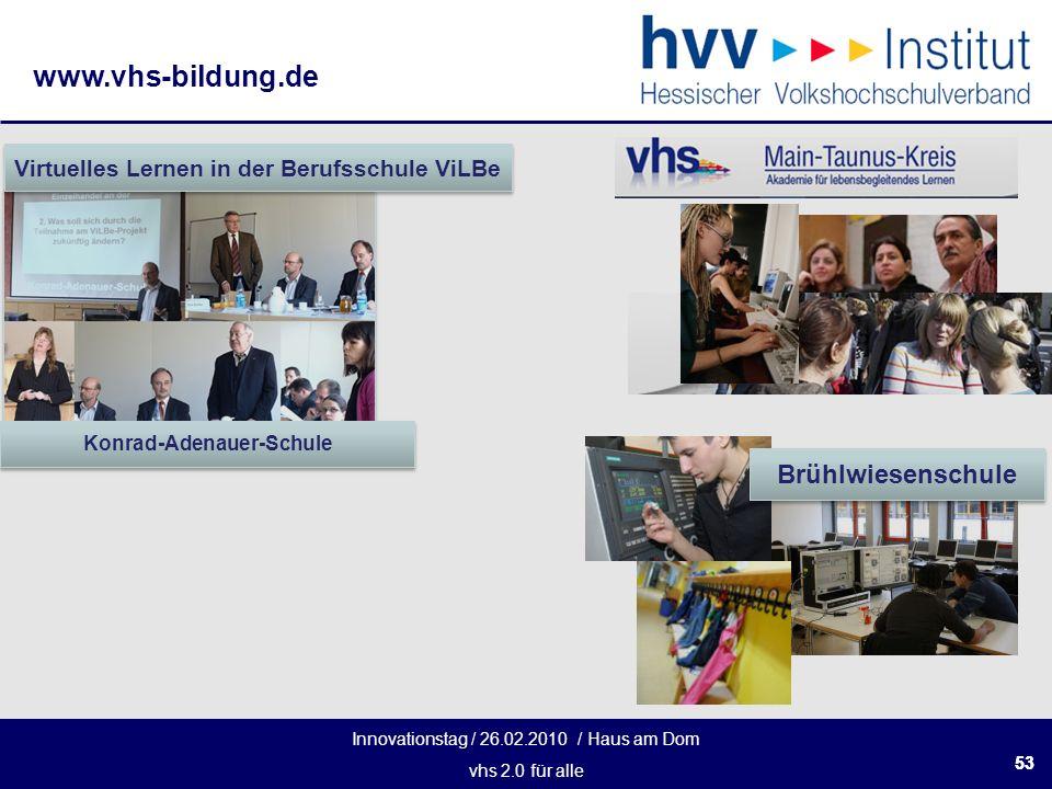 Innovationstag / 26.02.2010 / Haus am Dom vhs 2.0 für alle www.vhs-bildung.de 53 Konrad-Adenauer-Schule Virtuelles Lernen in der Berufsschule ViLBe Brühlwiesenschule
