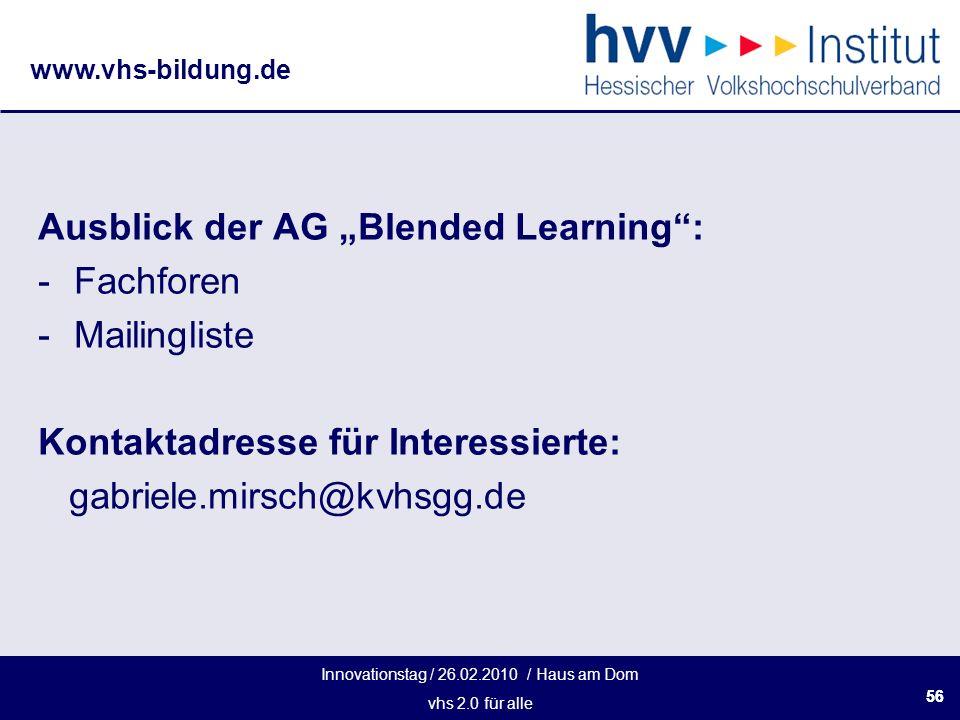 Innovationstag / 26.02.2010 / Haus am Dom vhs 2.0 für alle www.vhs-bildung.de 56 Ausblick der AG Blended Learning: -Fachforen -Mailingliste Kontaktadresse für Interessierte: gabriele.mirsch@kvhsgg.de