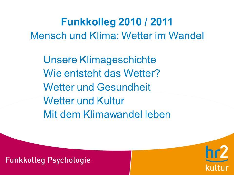 Funkkolleg 2010 / 2011 Mensch und Klima: Wetter im Wandel Unsere Klimageschichte Wie entsteht das Wetter? Wetter und Gesundheit Wetter und Kultur Mit