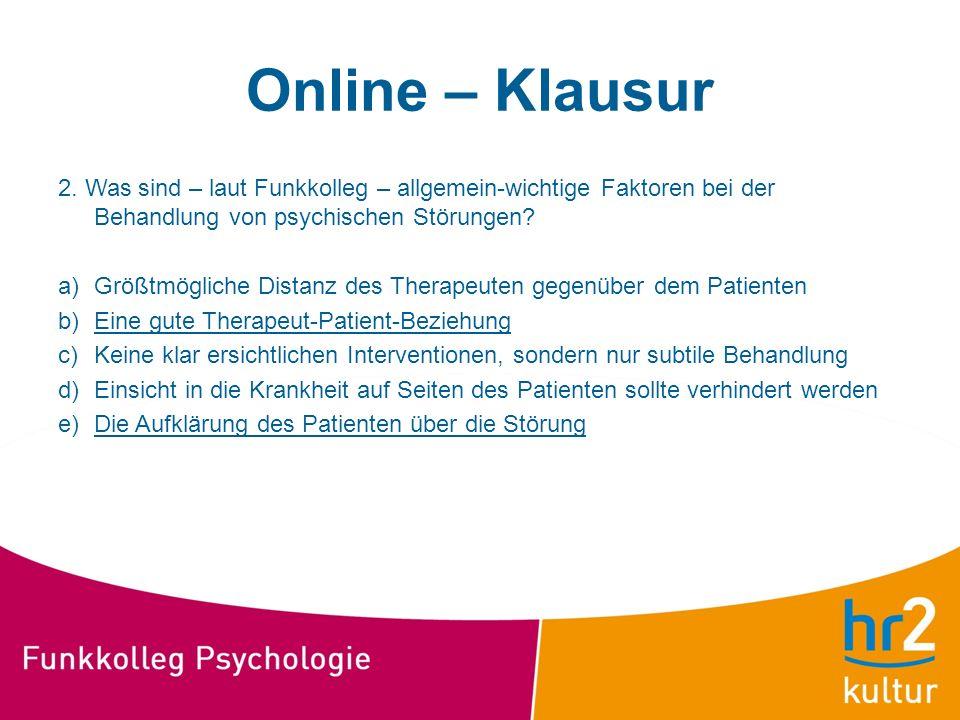 Online – Klausur 2. Was sind – laut Funkkolleg – allgemein-wichtige Faktoren bei der Behandlung von psychischen Störungen? a)Größtmögliche Distanz des