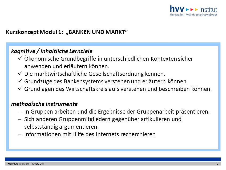 Kurskonzept Modul 1: BANKEN UND MARKT Frankfurt am Main 11.März 201110 kognitive / inhaltliche Lernziele Ökonomische Grundbegriffe in unterschiedlichen Kontexten sicher anwenden und erläutern können.