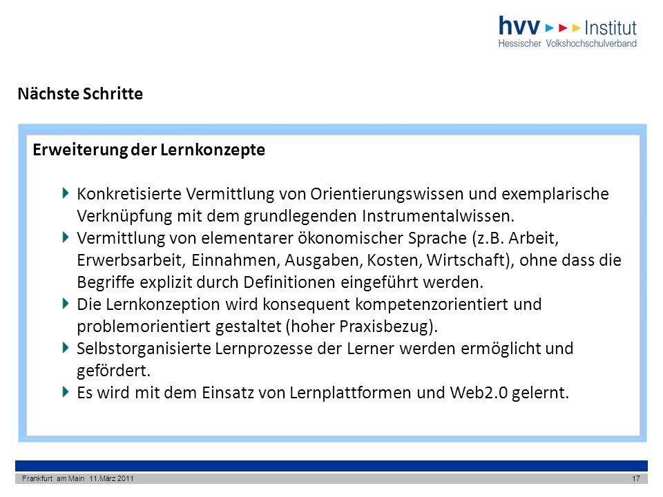 Nächste Schritte Frankfurt am Main 11.März 201117 Erweiterung der Lernkonzepte Konkretisierte Vermittlung von Orientierungswissen und exemplarische Verknüpfung mit dem grundlegenden Instrumentalwissen.
