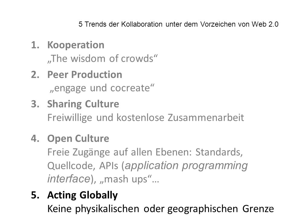 1.Kooperation The wisdom of crowds 2.Peer Production engage und cocreate 3.Sharing Culture Freiwillige und kostenlose Zusammenarbeit 4.Open Culture Freie Zugänge auf allen Ebenen: Standards, Quellcode, APIs ( application programming interface ), mash ups… 5.Acting Globally Keine physikalischen oder geographischen Grenze 5 Trends der Kollaboration unter dem Vorzeichen von Web 2.0 31