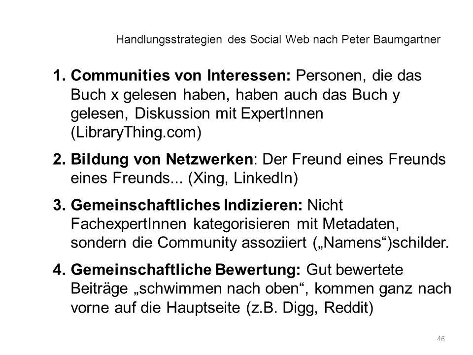 46 1.Communities von Interessen: Personen, die das Buch x gelesen haben, haben auch das Buch y gelesen, Diskussion mit ExpertInnen (LibraryThing.com) 2.Bildung von Netzwerken: Der Freund eines Freunds eines Freunds...
